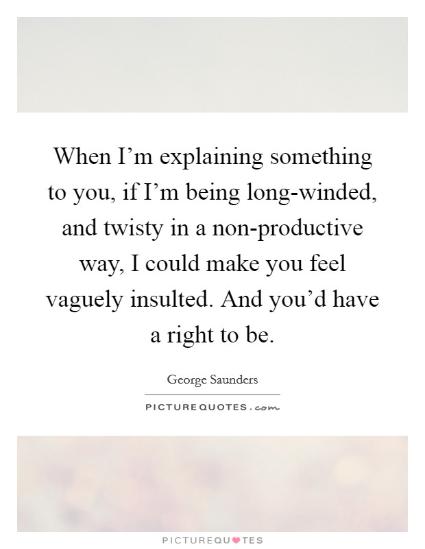 When I'm explaining something to you, if I'm being long-winded, and twisty in a non-productive way, I could make you feel vaguely insulted. And you'd have a right to be Picture Quote #1