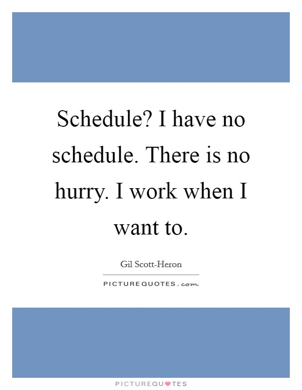 Schedule? I have no schedule. There is no hurry. I work when I want to Picture Quote #1