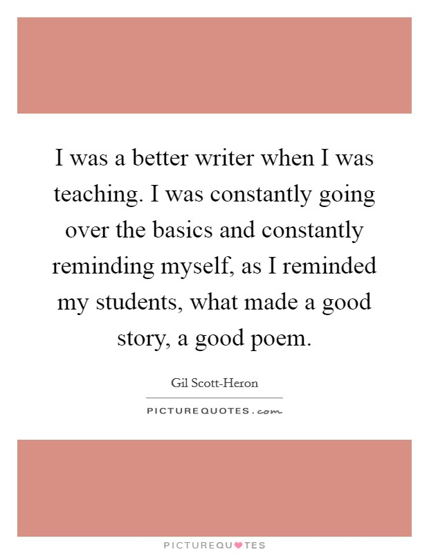 I was a better writer when I was teaching. I was constantly going over the basics and constantly reminding myself, as I reminded my students, what made a good story, a good poem Picture Quote #1