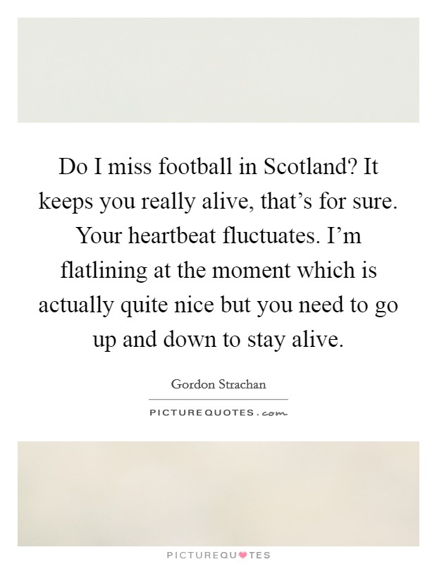 Do I miss football in Scotland? It keeps you really alive, that's for sure. Your heartbeat fluctuates. I'm flatlining at the moment which is actually quite nice but you need to go up and down to stay alive Picture Quote #1