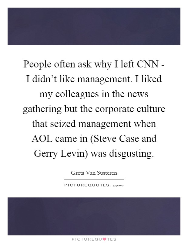 People often ask why I left CNN - I didn't like management. I liked my colleagues in the news gathering but the corporate culture that seized management when AOL came in (Steve Case and Gerry Levin) was disgusting Picture Quote #1