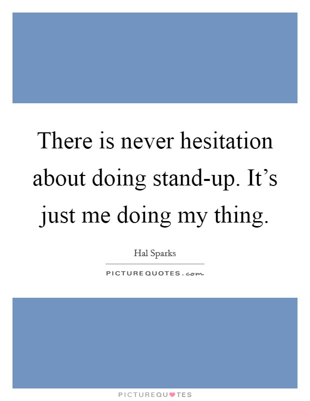 There is never hesitation about doing stand-up. It's just me doing my thing Picture Quote #1