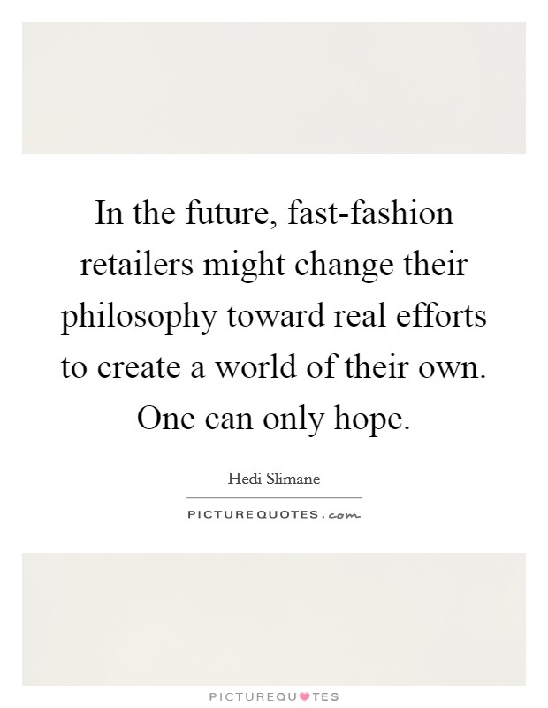 In the future, fast-fashion retailers might change their philosophy toward real efforts to create a world of their own. One can only hope Picture Quote #1