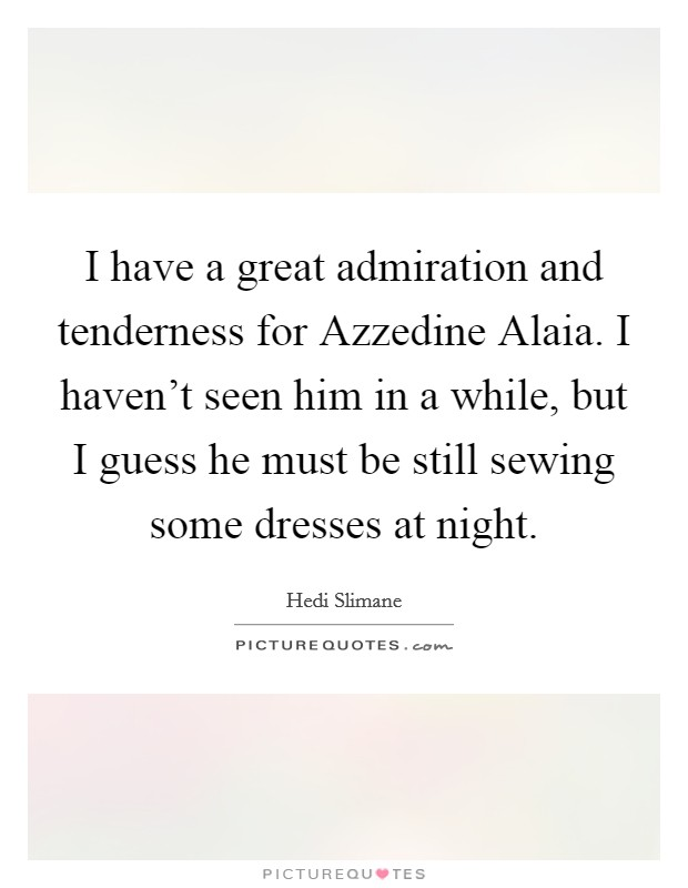 I have a great admiration and tenderness for Azzedine Alaia. I haven't seen him in a while, but I guess he must be still sewing some dresses at night Picture Quote #1