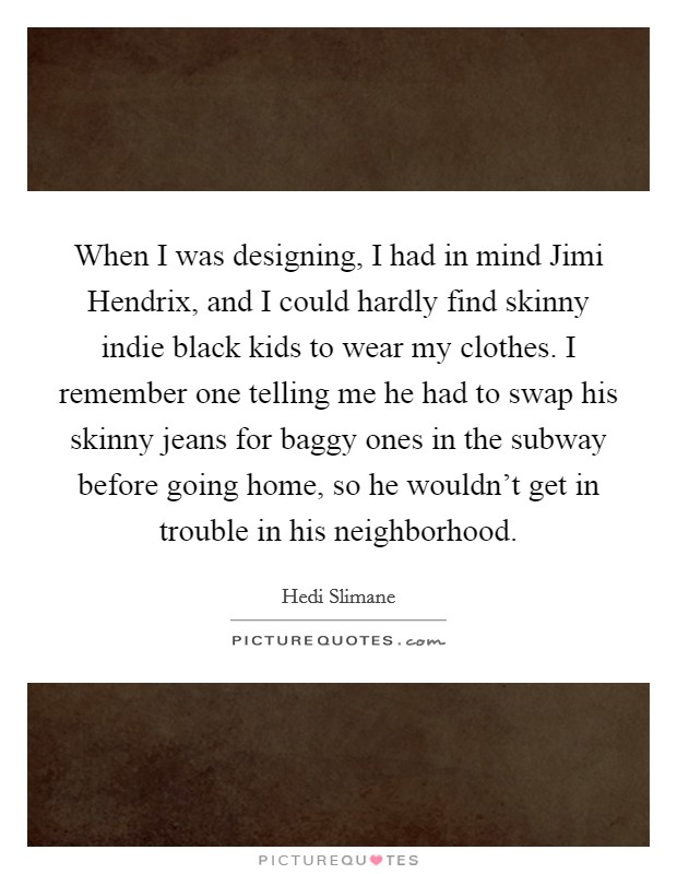 When I was designing, I had in mind Jimi Hendrix, and I could hardly find skinny indie black kids to wear my clothes. I remember one telling me he had to swap his skinny jeans for baggy ones in the subway before going home, so he wouldn't get in trouble in his neighborhood Picture Quote #1