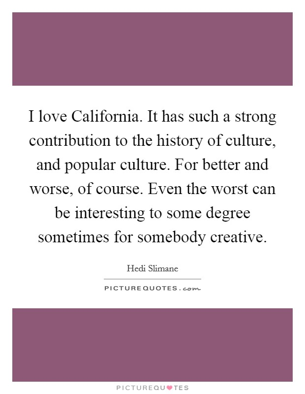 I love California. It has such a strong contribution to the history of culture, and popular culture. For better and worse, of course. Even the worst can be interesting to some degree sometimes for somebody creative Picture Quote #1