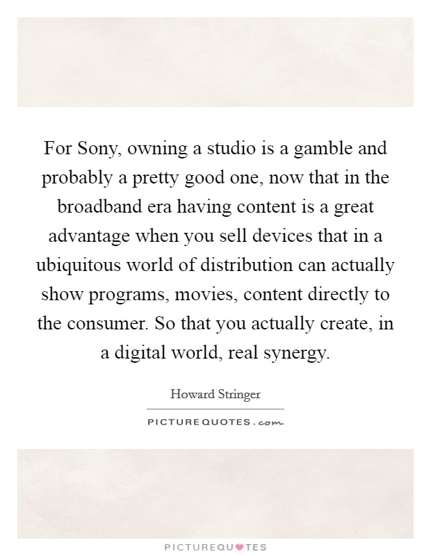 For Sony, owning a studio is a gamble and probably a pretty good one, now that in the broadband era having content is a great advantage when you sell devices that in a ubiquitous world of distribution can actually show programs, movies, content directly to the consumer. So that you actually create, in a digital world, real synergy Picture Quote #1