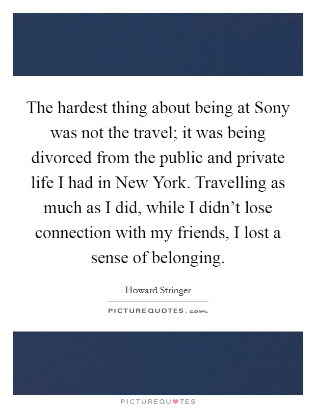 The hardest thing about being at Sony was not the travel; it was being divorced from the public and private life I had in New York. Travelling as much as I did, while I didn't lose connection with my friends, I lost a sense of belonging Picture Quote #1