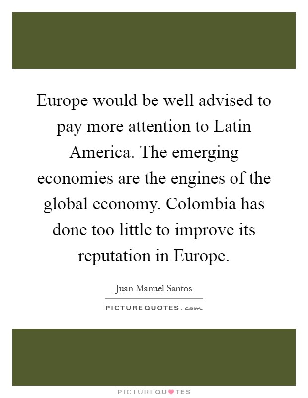 Europe would be well advised to pay more attention to Latin America. The emerging economies are the engines of the global economy. Colombia has done too little to improve its reputation in Europe Picture Quote #1