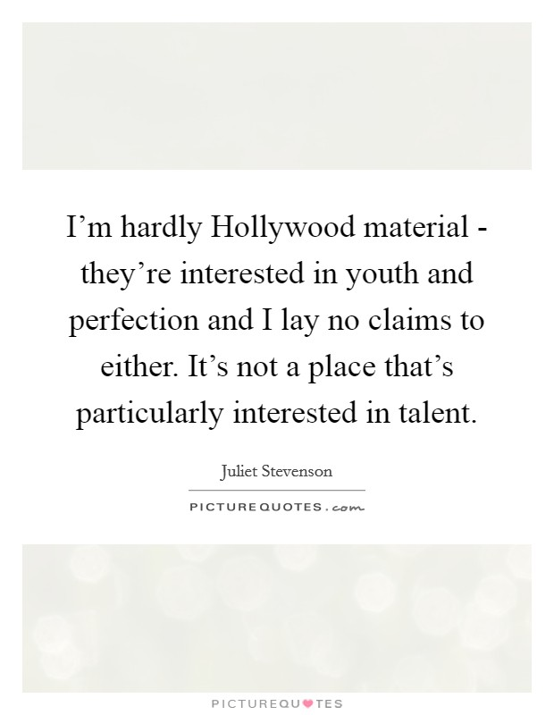 I'm hardly Hollywood material - they're interested in youth and perfection and I lay no claims to either. It's not a place that's particularly interested in talent Picture Quote #1