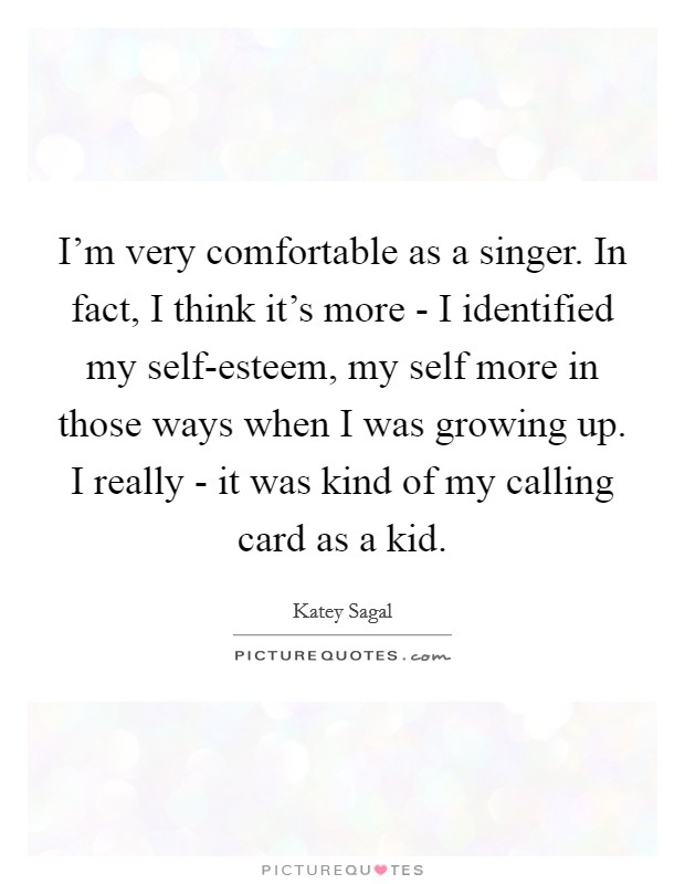 I'm very comfortable as a singer. In fact, I think it's more - I identified my self-esteem, my self more in those ways when I was growing up. I really - it was kind of my calling card as a kid Picture Quote #1