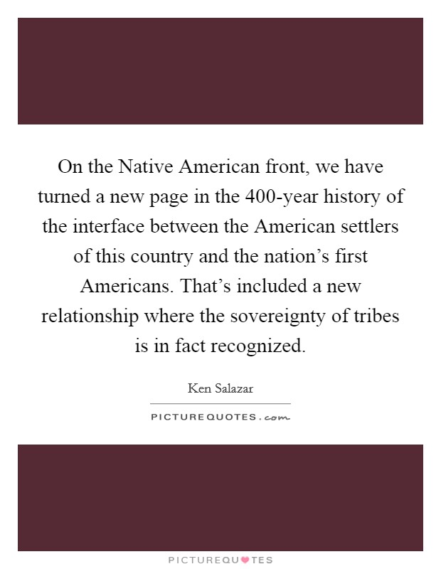 On the Native American front, we have turned a new page in the 400-year history of the interface between the American settlers of this country and the nation's first Americans. That's included a new relationship where the sovereignty of tribes is in fact recognized Picture Quote #1