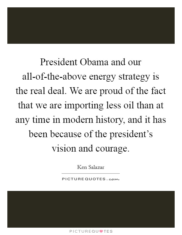 President Obama and our all-of-the-above energy strategy is the real deal. We are proud of the fact that we are importing less oil than at any time in modern history, and it has been because of the president's vision and courage Picture Quote #1
