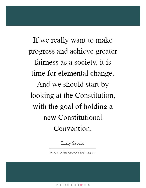 If we really want to make progress and achieve greater fairness as a society, it is time for elemental change. And we should start by looking at the Constitution, with the goal of holding a new Constitutional Convention Picture Quote #1