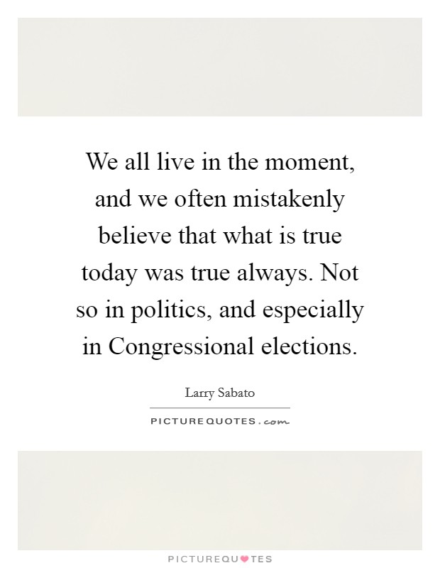 We all live in the moment, and we often mistakenly believe that what is true today was true always. Not so in politics, and especially in Congressional elections Picture Quote #1
