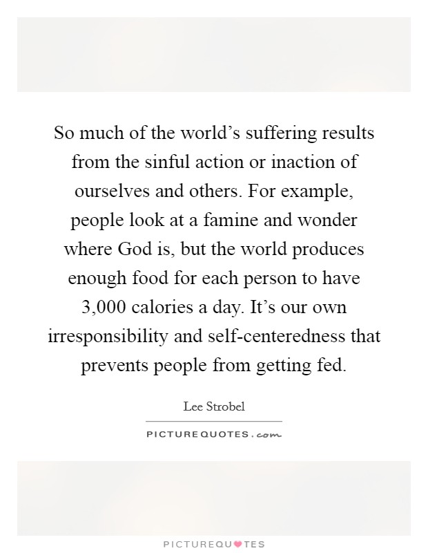 So much of the world's suffering results from the sinful action or inaction of ourselves and others. For example, people look at a famine and wonder where God is, but the world produces enough food for each person to have 3,000 calories a day. It's our own irresponsibility and self-centeredness that prevents people from getting fed Picture Quote #1