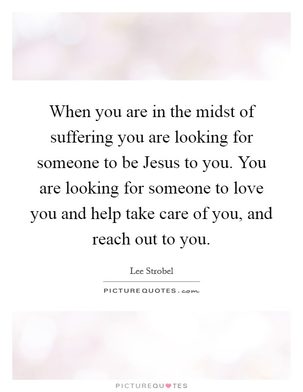 When you are in the midst of suffering you are looking for someone to be Jesus to you. You are looking for someone to love you and help take care of you, and reach out to you Picture Quote #1