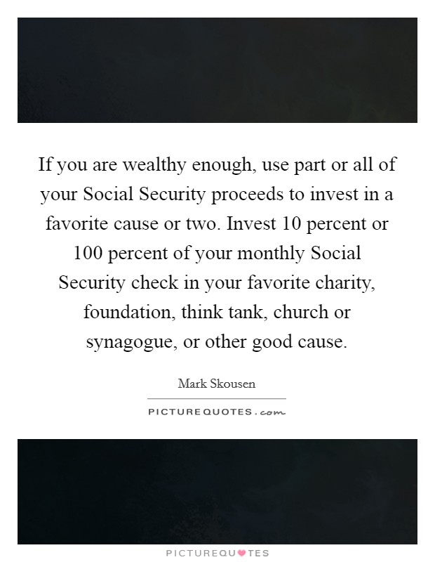 If you are wealthy enough, use part or all of your Social Security proceeds to invest in a favorite cause or two. Invest 10 percent or 100 percent of your monthly Social Security check in your favorite charity, foundation, think tank, church or synagogue, or other good cause Picture Quote #1