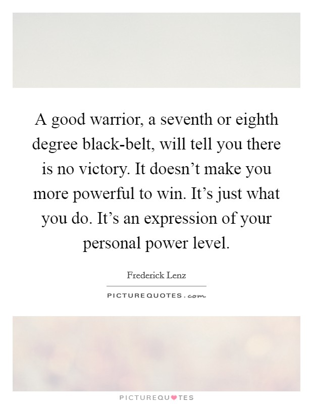 A good warrior, a seventh or eighth degree black-belt, will tell you there is no victory. It doesn't make you more powerful to win. It's just what you do. It's an expression of your personal power level Picture Quote #1