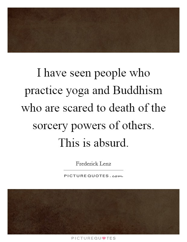 I have seen people who practice yoga and Buddhism who are scared to death of the sorcery powers of others. This is absurd Picture Quote #1