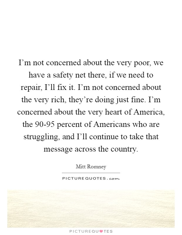 I'm not concerned about the very poor, we have a safety net there, if we need to repair, I'll fix it. I'm not concerned about the very rich, they're doing just fine. I'm concerned about the very heart of America, the 90-95 percent of Americans who are struggling, and I'll continue to take that message across the country Picture Quote #1