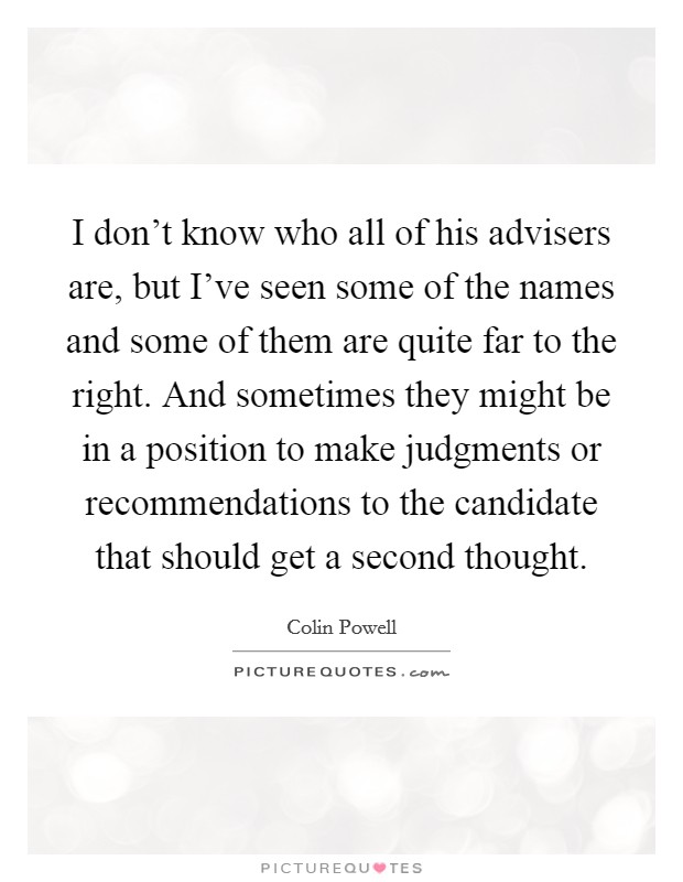I don't know who all of his advisers are, but I've seen some of the names and some of them are quite far to the right. And sometimes they might be in a position to make judgments or recommendations to the candidate that should get a second thought Picture Quote #1