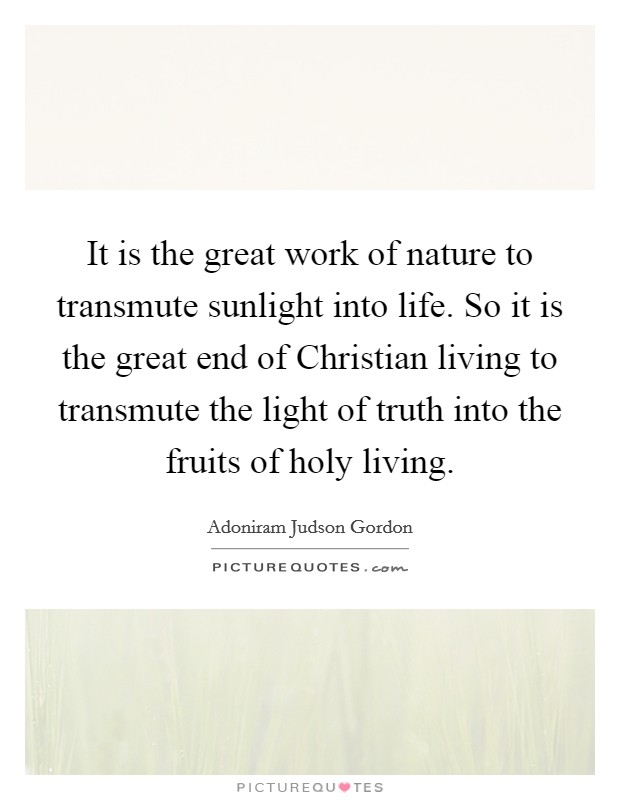 It is the great work of nature to transmute sunlight into life. So it is the great end of Christian living to transmute the light of truth into the fruits of holy living Picture Quote #1