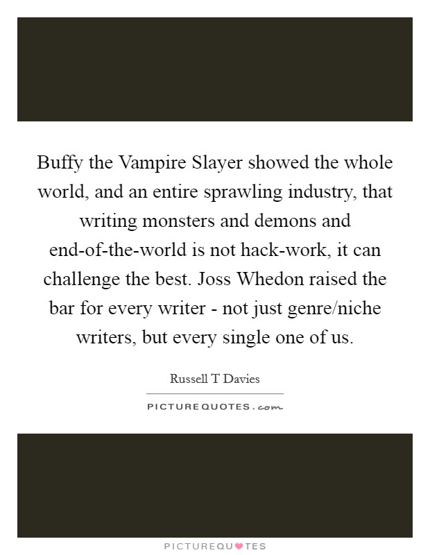 Buffy the Vampire Slayer showed the whole world, and an entire sprawling industry, that writing monsters and demons and end-of-the-world is not hack-work, it can challenge the best. Joss Whedon raised the bar for every writer - not just genre/niche writers, but every single one of us Picture Quote #1