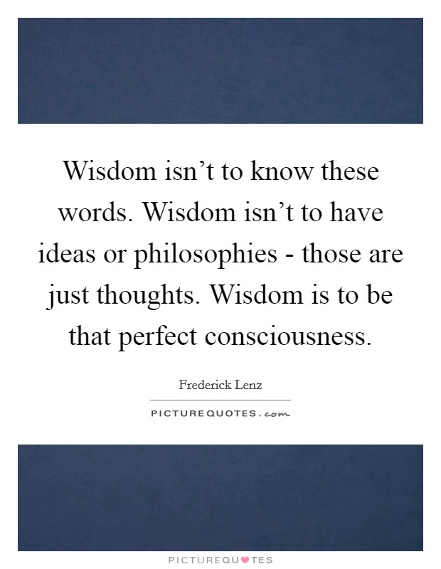 Wisdom isn't to know these words. Wisdom isn't to have ideas or philosophies - those are just thoughts. Wisdom is to be that perfect consciousness Picture Quote #1