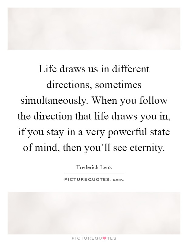 Life draws us in different directions, sometimes simultaneously. When you follow the direction that life draws you in, if you stay in a very powerful state of mind, then you'll see eternity Picture Quote #1
