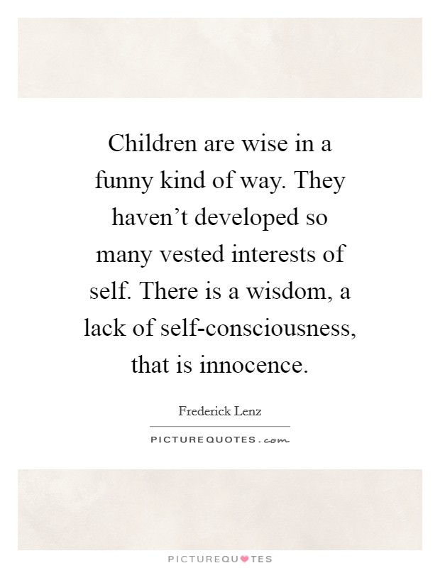 Children are wise in a funny kind of way. They haven't developed so many vested interests of self. There is a wisdom, a lack of self-consciousness, that is innocence Picture Quote #1