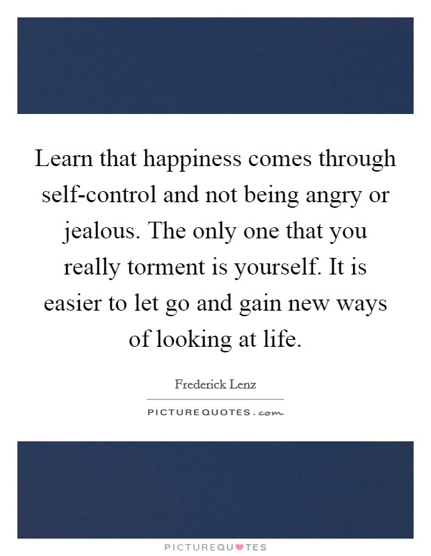 Learn that happiness comes through self-control and not being angry or jealous. The only one that you really torment is yourself. It is easier to let go and gain new ways of looking at life Picture Quote #1