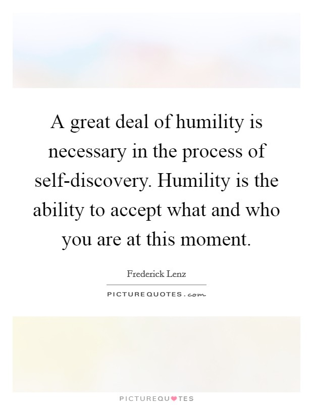 A great deal of humility is necessary in the process of self-discovery. Humility is the ability to accept what and who you are at this moment Picture Quote #1