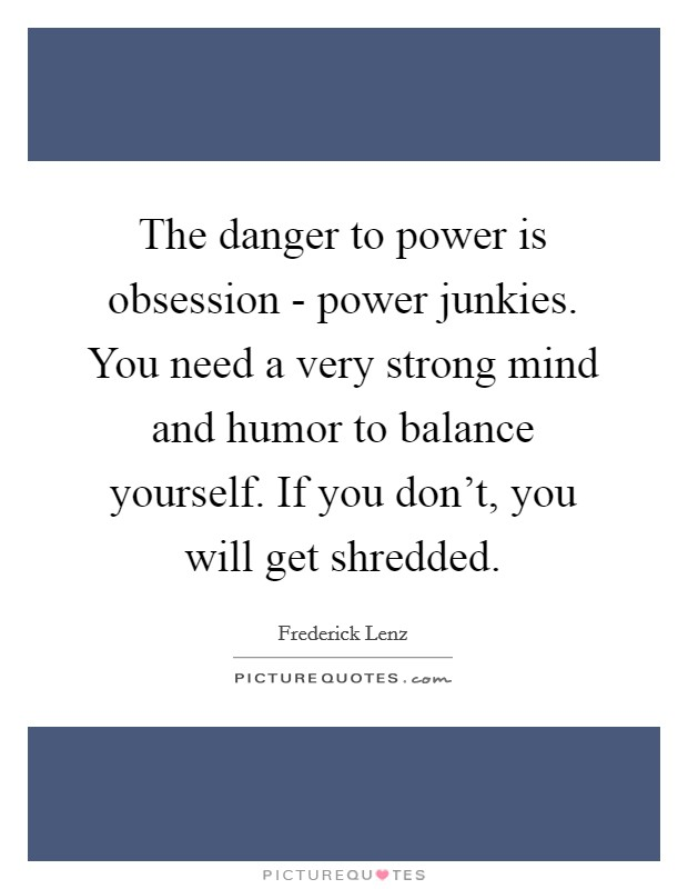 The danger to power is obsession - power junkies. You need a very strong mind and humor to balance yourself. If you don't, you will get shredded Picture Quote #1