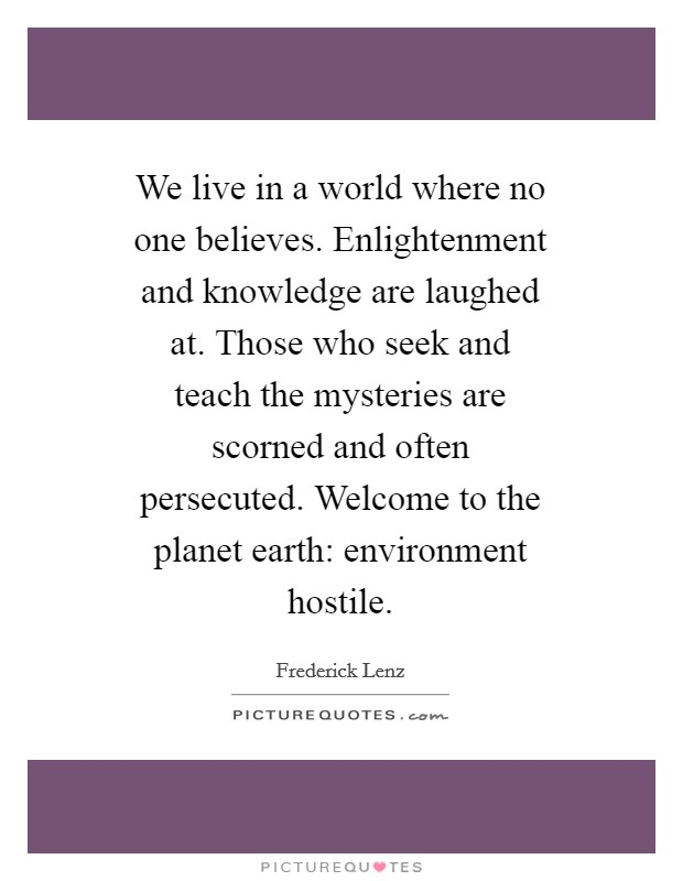 We live in a world where no one believes. Enlightenment and knowledge are laughed at. Those who seek and teach the mysteries are scorned and often persecuted. Welcome to the planet earth: environment hostile Picture Quote #1