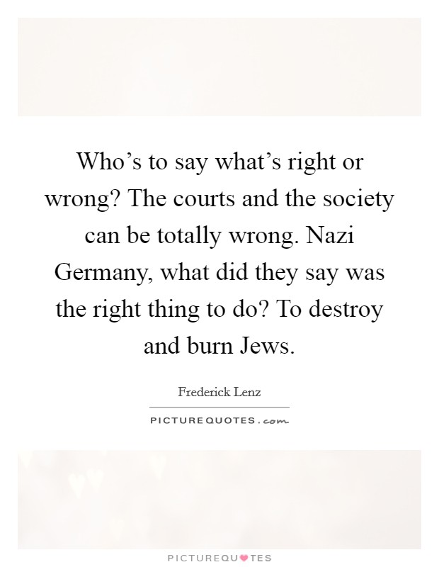 Who's to say what's right or wrong? The courts and the society can be totally wrong. Nazi Germany, what did they say was the right thing to do? To destroy and burn Jews Picture Quote #1