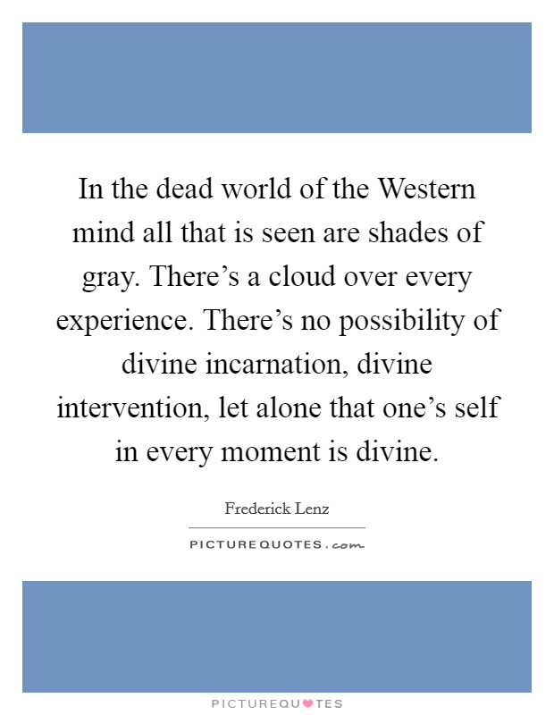 In the dead world of the Western mind all that is seen are shades of gray. There's a cloud over every experience. There's no possibility of divine incarnation, divine intervention, let alone that one's self in every moment is divine Picture Quote #1