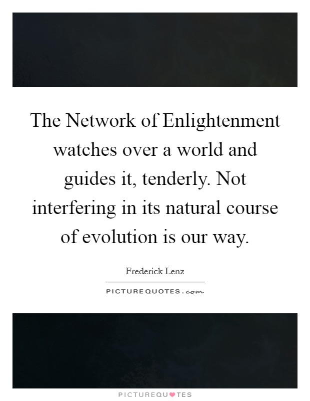 The Network of Enlightenment watches over a world and guides it, tenderly. Not interfering in its natural course of evolution is our way Picture Quote #1