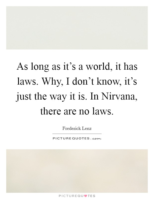 As long as it's a world, it has laws. Why, I don't know, it's just the way it is. In Nirvana, there are no laws Picture Quote #1