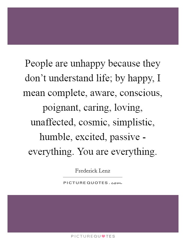 People are unhappy because they don't understand life; by happy, I mean complete, aware, conscious, poignant, caring, loving, unaffected, cosmic, simplistic, humble, excited, passive - everything. You are everything Picture Quote #1