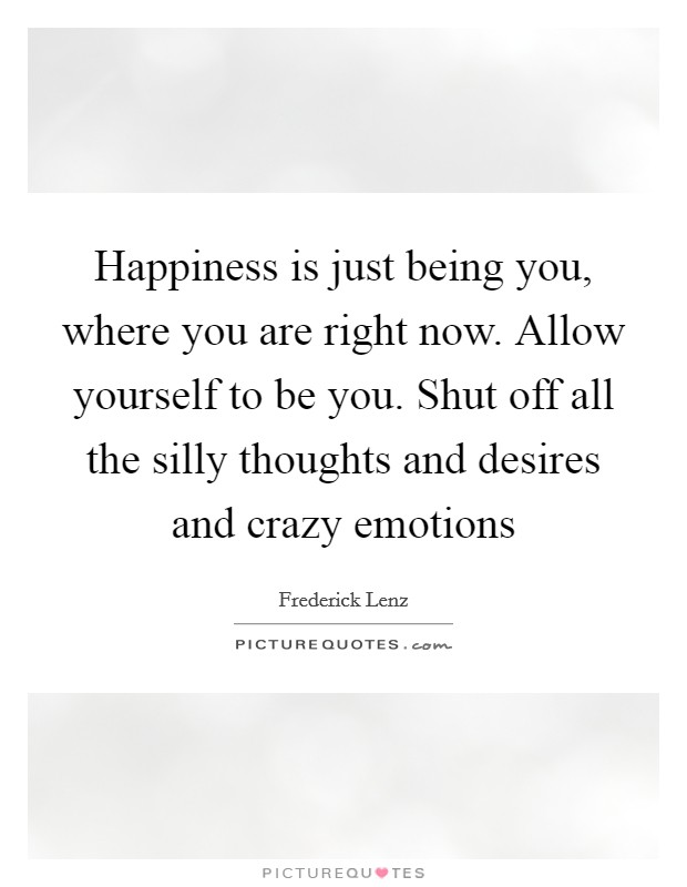Happiness is just being you, where you are right now. Allow yourself to be you. Shut off all the silly thoughts and desires and crazy emotions Picture Quote #1