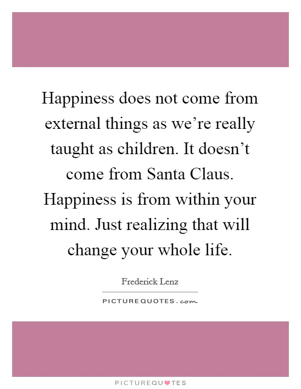 Happiness does not come from external things as we're really taught as children. It doesn't come from Santa Claus. Happiness is from within your mind. Just realizing that will change your whole life Picture Quote #1