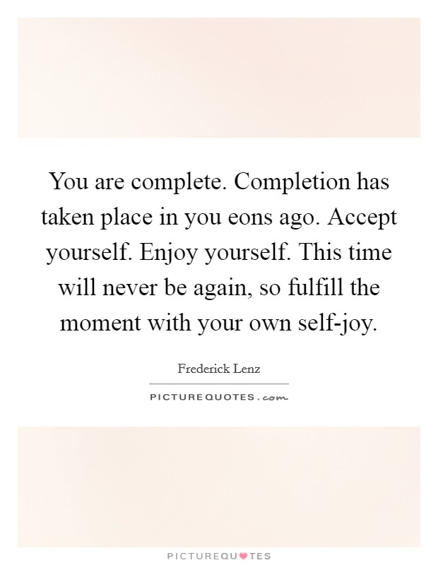 You are complete. Completion has taken place in you eons ago. Accept yourself. Enjoy yourself. This time will never be again, so fulfill the moment with your own self-joy Picture Quote #1
