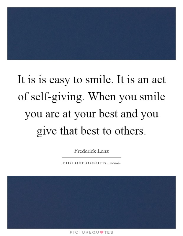 It is is easy to smile. It is an act of self-giving. When you smile you are at your best and you give that best to others Picture Quote #1