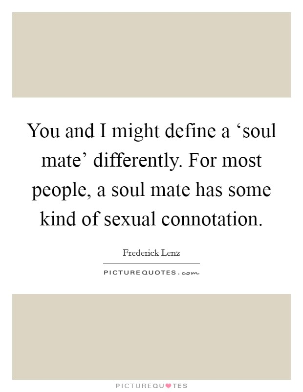 You and I might define a 'soul mate' differently. For most people, a soul mate has some kind of sexual connotation Picture Quote #1