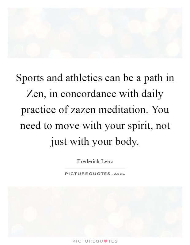 Sports and athletics can be a path in Zen, in concordance with daily practice of zazen meditation. You need to move with your spirit, not just with your body Picture Quote #1