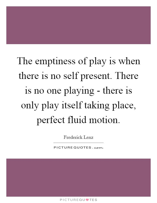 The emptiness of play is when there is no self present. There is no one playing - there is only play itself taking place, perfect fluid motion Picture Quote #1