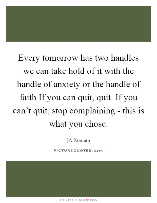 Every tomorrow has two handles we can take hold of it with the handle of anxiety or the handle of faith If you can quit, quit. If you can't quit, stop complaining - this is what you chose Picture Quote #1