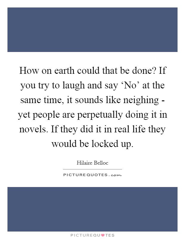 How on earth could that be done? If you try to laugh and say 'No' at the same time, it sounds like neighing - yet people are perpetually doing it in novels. If they did it in real life they would be locked up Picture Quote #1
