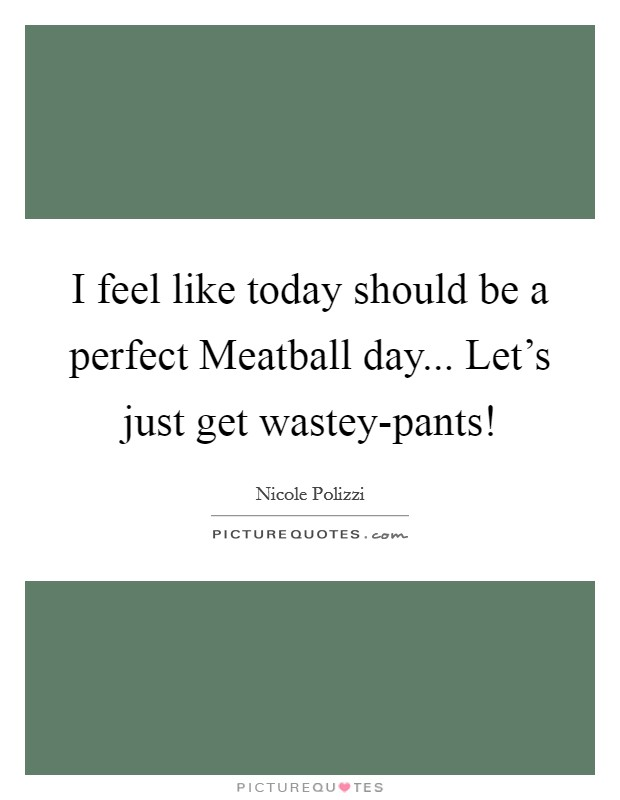 I feel like today should be a perfect Meatball day... Let's just get wastey-pants! Picture Quote #1